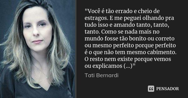 """""""Você é tão errado e cheio de estragos. E me peguei olhando pra tudo isso e amando tanto, tanto, tanto. Como se nada mais no mundo fosse tão bonito ou corr... Frase de Tati Bernardi."""