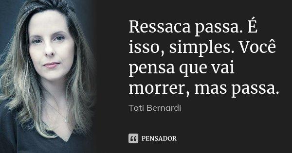 Ressaca passa. É isso, simples. Você pensa que vai morrer, mas passa.... Frase de Tati Bernardi.