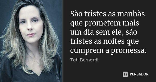 São tristes as manhãs que prometem mais um dia sem ele, são tristes as noites que cumprem a promessa.... Frase de Tati Bernardi.
