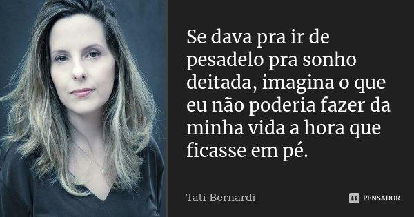 Se dava pra ir de pesadelo pra sonho deitada, imagina o que eu não poderia fazer da minha vida a hora que ficasse em pé.... Frase de Tati Bernardi.