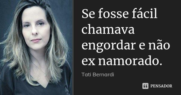 Se fosse fácil chamava engordar e não ex namorado.... Frase de Tati Bernardi.