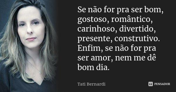 Se não for pra ser bom, gostoso, romântico, carinhoso, divertido, presente, construtivo. Enfim, se não for pra ser amor, nem me dê bom dia.... Frase de Tati Bernardi.