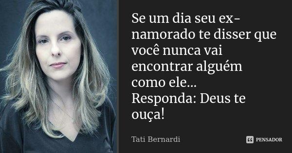 Se um dia seu ex namorado te disser que você nunca vai encontrar alguém como ele... Responda : Deus te ouça!... Frase de Tati Bernardi.