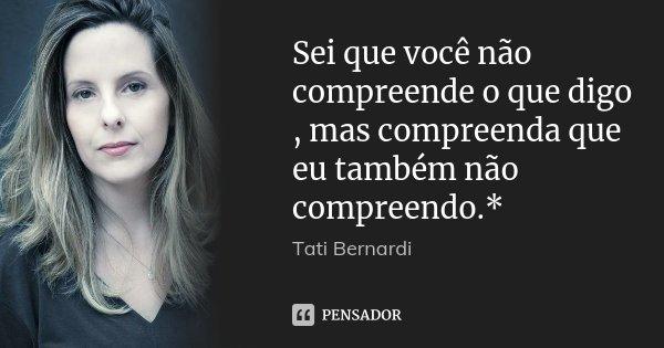 Sei que você não compreende o que digo , mas compreenda que eu também não compreendo.*... Frase de Tati Bernardi.