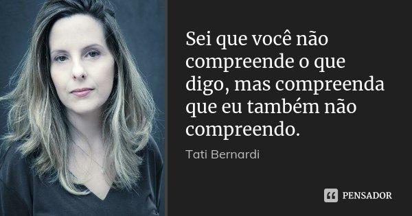 Sei que você não compreende o que digo, mas compreenda que eu também não compreendo.... Frase de Tati Bernardi.
