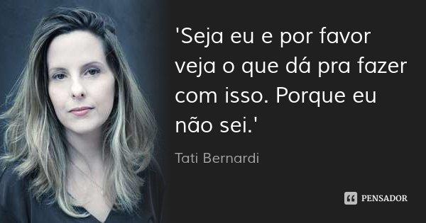 'Seja eu e por favor veja o que dá pra fazer com isso. Porque eu não sei.'... Frase de Tati Bernardi.