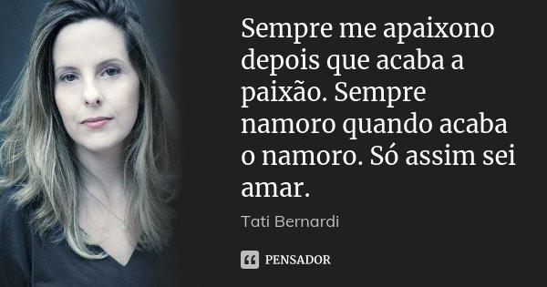 Sempre me apaixono depois que acaba a paixão. Sempre namoro quando acaba o namoro. Só assim sei amar.... Frase de Tati Bernardi.