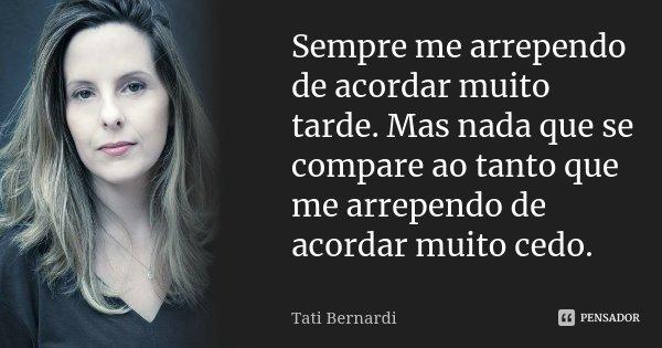 Sempre me arrependo de acordar muito tarde. Mas nada que se compare ao tanto que me arrependo de acordar muito cedo.... Frase de Tati Bernardi.