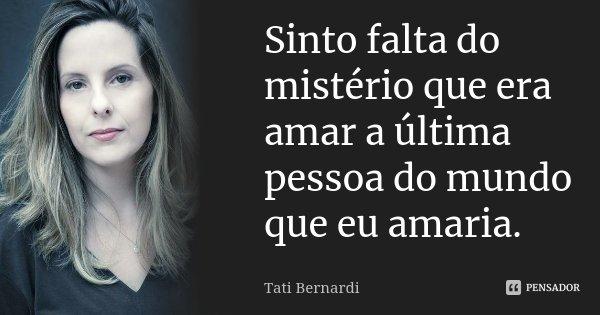 Sinto falta do mistério que era amar a última pessoa do mundo que eu amaria.... Frase de Tati Bernardi.