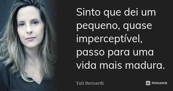Sinto que dei um pequeno, quase imperceptível, passo para uma vida mais madura.... Frase de Tati Bernardi.