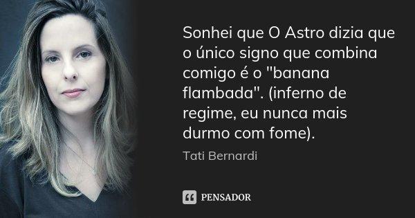 """Sonhei que O Astro dizia que o único signo que combina comigo é o """"banana flambada"""". (inferno de regime, eu nunca mais durmo com fome).... Frase de Tati Bernardi."""