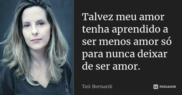 Talvez meu amor tenha aprendido a ser menos amor só para nunca deixar de ser amor.... Frase de Tati Bernardi.