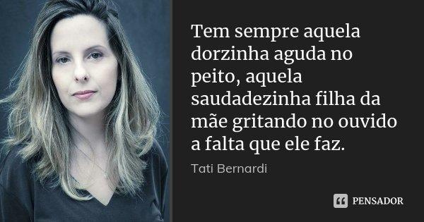 Tem sempre aquela dorzinha aguda no peito, aquela saudadezinha filha da mãe gritando no ouvido a falta que ele faz.... Frase de Tati Bernardi.
