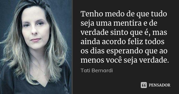 Tenho medo de que tudo seja uma mentira e de verdade sinto que é, mas ainda acordo feliz todos os dias esperando que ao menos você seja verdade.... Frase de Tati Bernardi.