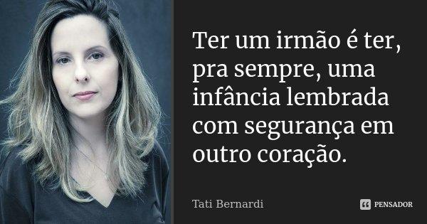 Ter um irmão é ter, pra sempre, uma infância lembrada com segurança em outro coração.... Frase de Tati Bernardi.