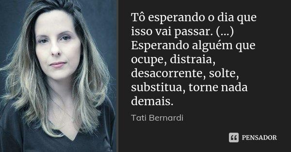 Tô esperando o dia que isso vai passar. (...) Esperando alguém que ocupe, distraia, desacorrente, solte, substitua, torne nada demais.... Frase de Tati Bernardi.
