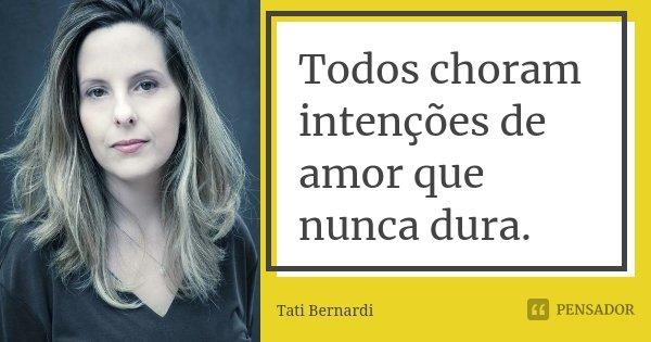 Todos choram intenções de amor que nunca dura.... Frase de Tati Bernardi.
