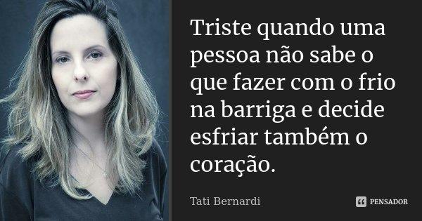 """Triste quando uma pessoa não sabe o que fazer com o frio na barriga e decide esfriar também o coração.""""... Frase de Tati Bernardi."""