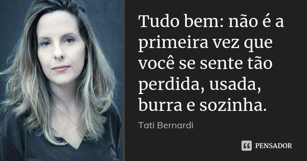 Tudo bem: não é a primeira vez que você se sente tão perdida, usada, burra e sozinha.... Frase de Tati Bernardi.