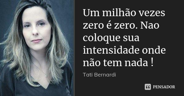 Um milhão vezes zero é zero. Nao coloque sua intensidade onde não tem nada !... Frase de Tati Bernardi.