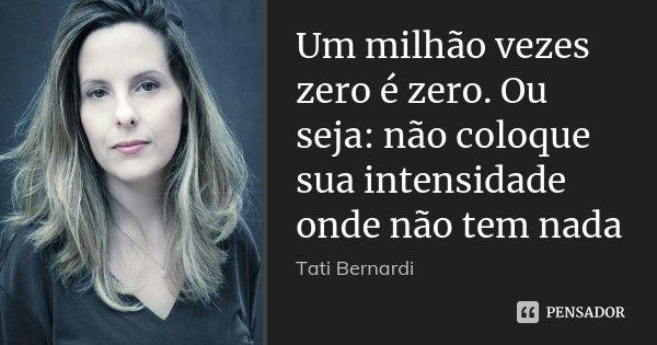 Um milhão vezes zero é zero. Ou seja: não coloque sua intensidade onde não tem nada... Frase de Tati Bernardi.