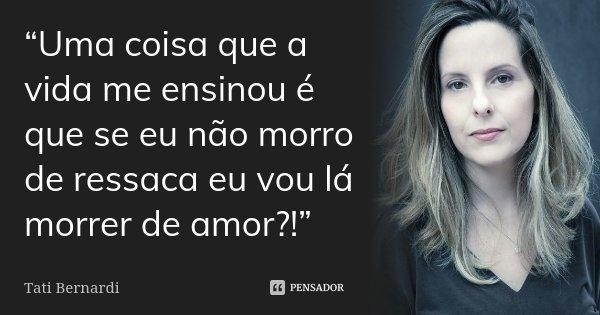 """""""Uma coisa que a vida me ensinou é que se eu não morro de ressaca eu vou lá morrer de amor?!""""... Frase de Tati Bernardi."""