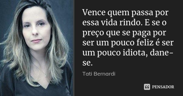 Vence quem passa por essa vida rindo. E se o preço que se paga por ser um pouco feliz é ser um pouco idiota, dane-se.... Frase de Tati Bernardi.