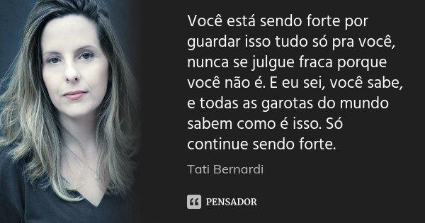 Você está sendo forte por guardar isso tudo só pra você, nunca se julgue fraca porque você não é. E eu sei, você sabe, e todas as garotas do mundo sabem como é ... Frase de Tati Bernardi.
