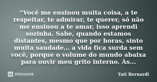 """""""Você me ensinou muita coisa, a te respeitar, te admirar, te querer, só não me ensinou a te amar, isso aprendi sozinha. Sabe, quando estamos distantes, mesmo qu... Frase de Tati Bernardi."""