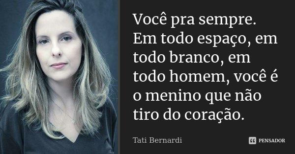 Você pra sempre. Em todo espaço, em todo branco, em todo homem, você é o menino que não tiro do coração.... Frase de Tati bernardi.
