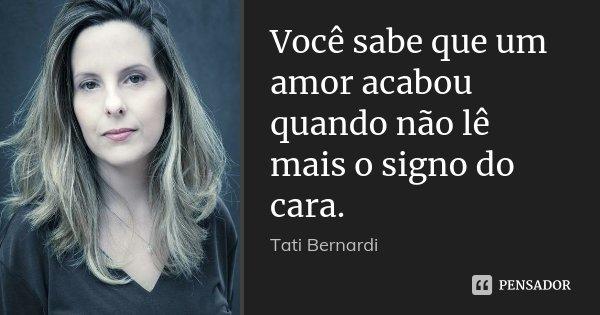 Você sabe que um amor acabou quando não lê mais o signo do cara.... Frase de Tati Bernardi.