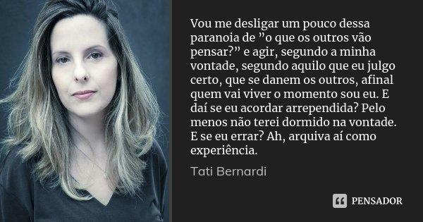 """Vou me desligar um pouco dessa paranoia de """"o que os outros vão pensar?"""" e agir, segundo a minha vontade, segundo aquilo que eu julgo certo, que se danem os out... Frase de Tati Bernardi."""