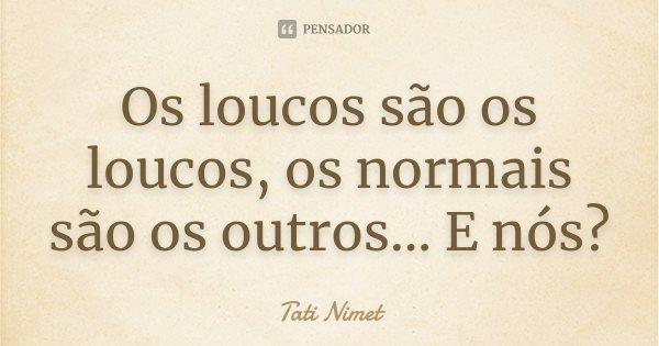 Os loucos são os loucos, os normais são os outros... E nós?... Frase de Tati Nimet.