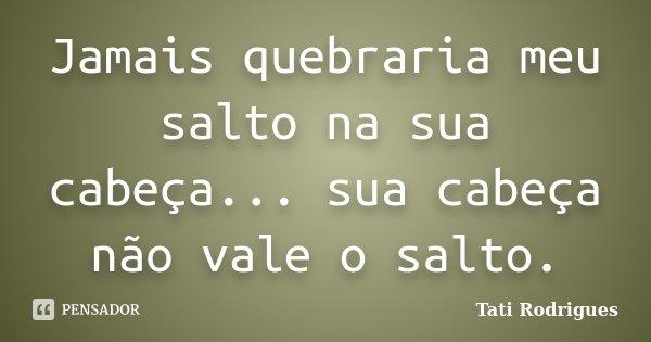 Jamais quebraria meu salto na sua cabeça... sua cabeça não vale o salto.... Frase de Tati Rodrigues.
