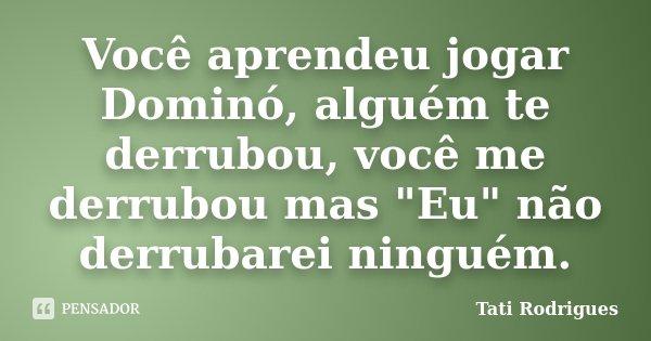 """Você aprendeu jogar Dominó, alguém te derrubou, você me derrubou mas """"Eu"""" não derrubarei ninguém.... Frase de Tati Rodrigues."""