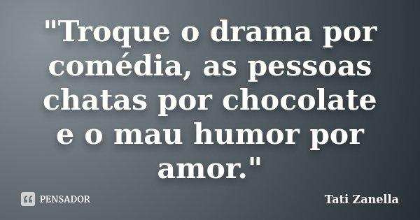 """""""Troque o drama por comédia, as pessoas chatas por chocolate e o mau humor por amor.""""... Frase de Tati Zanella."""