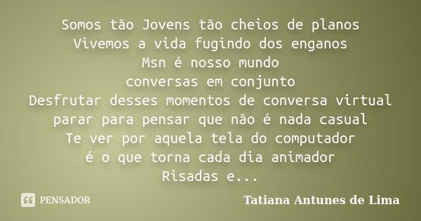 Somos tão Jovens tão cheios de planos Vivemos a vida fugindo dos enganos Msn é nosso mundo conversas em conjunto Desfrutar desses momentos de conversa virtual p... Frase de Tatiana Antunes de Lima.