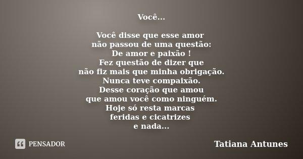 Você... Você disse que esse amor não passou de uma questão: De amor e paixão ! Fez questão de dizer que não fiz mais que minha obrigação. Nunca teve compaixão. ... Frase de Tatiana Antunes.