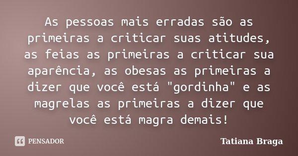 As pessoas mais erradas são as primeiras a criticar suas atitudes, as feias as primeiras a criticar sua aparência, as obesas as primeiras a dizer que você está ... Frase de Tatiana Braga.