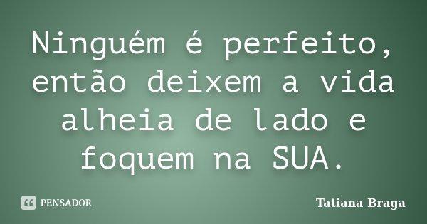 Ninguém é perfeito, então deixem a vida alheia de lado e foquem na SUA.... Frase de Tatiana Braga.