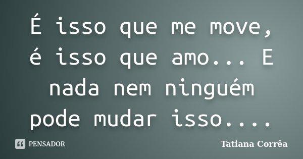 É isso que me move, é isso que amo... E nada nem ninguém pode mudar isso....... Frase de Tatiana Corrêa.