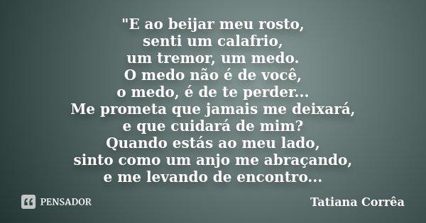 """""""E ao beijar meu rosto, senti um calafrio, um tremor, um medo. O medo não é de você, o medo, é de te perder... Me prometa que jamais me deixará, e que cuid... Frase de Tatiana Corrêa."""