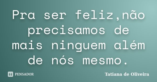 Pra ser feliz,não precisamos de mais ninguem além de nós mesmo.... Frase de Tatiana de Oliveira.