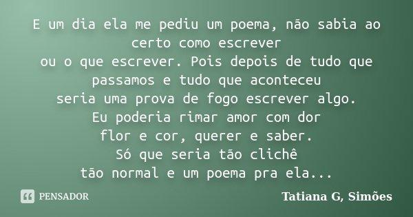E um dia ela me pediu um poema, não sabia ao certo como escrever ou o que escrever. Pois depois de tudo que passamos e tudo que aconteceu seria uma prova de fog... Frase de Tatiana G. Simões.