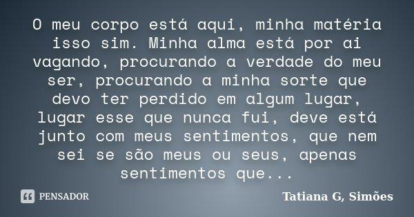 O meu corpo está aqui, minha matéria isso sim. Minha alma está por ai vagando, procurando a verdade do meu ser, procurando a minha sorte que devo ter perdido em... Frase de Tatiana G. Simões.