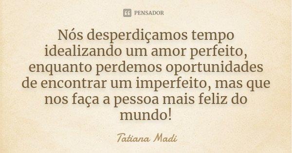 Nós desperdiçamos tempo idealizando um amor perfeito, enquanto perdemos oportunidades de encontrar um imperfeito, mas que nos faça a pessoa mais feliz do mundo!... Frase de Tatiana Madi.