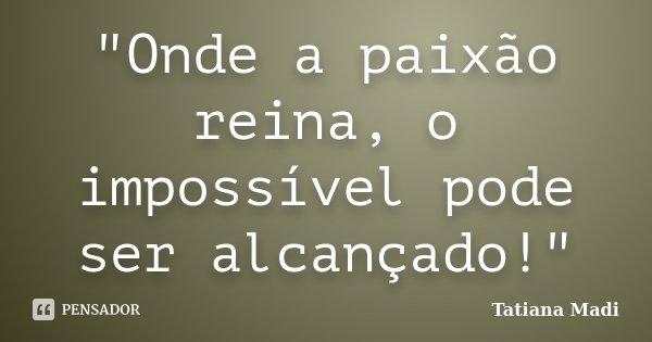 """""""Onde a paixão reina, o impossível pode ser alcançado!""""... Frase de Tatiana Madi."""