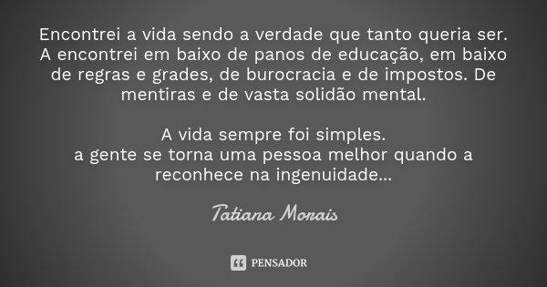 Encontrei a vida sendo a verdade que tanto queria ser. A encontrei em baixo de panos de educação, em baixo de regras e grades, de burocracia e de impostos. De m... Frase de Tatiana Morais.