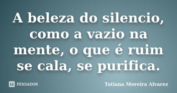 A beleza do silencio, como a vazio na mente, o que é ruim se cala, se purifica.... Frase de Tatiana Moreira Alvarez.