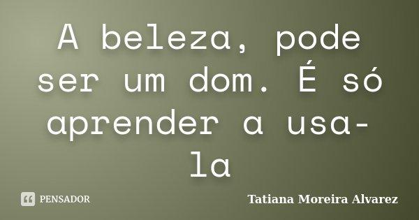 A beleza, pode ser um dom. É só aprender a usa-la... Frase de Tatiana Moreira Alvarez.